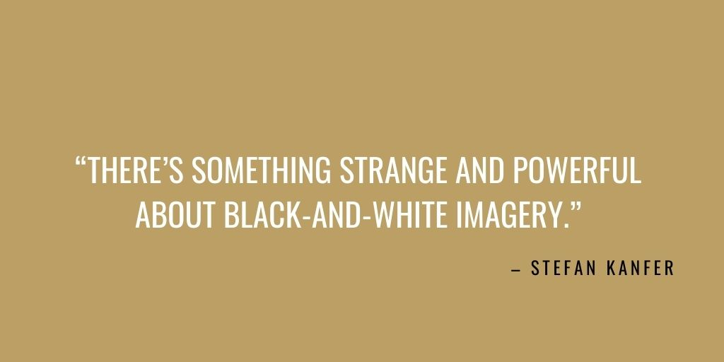 """10. """"There's something strange and powerful about black-and-white imagery."""" – Stefan Kanfer. Photography Quote"""