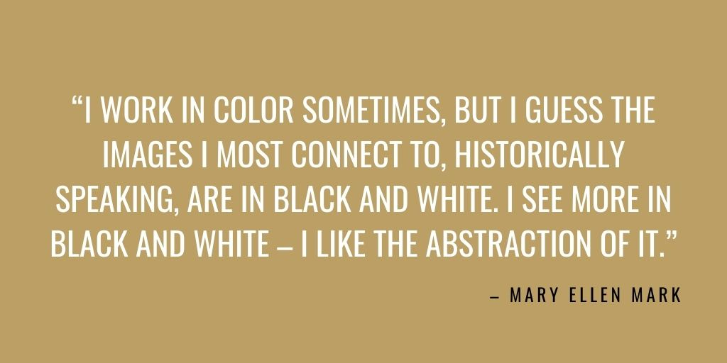 """black and white photography quote: """"I work in color sometimes, but I guess the images I most connect to, historically speaking, are in black and white. I see more in black and white – I like the abstraction of it."""" – Mary Ellen Mark"""